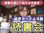 読書で拡がる可能性・読書サークル活動『読書会』
